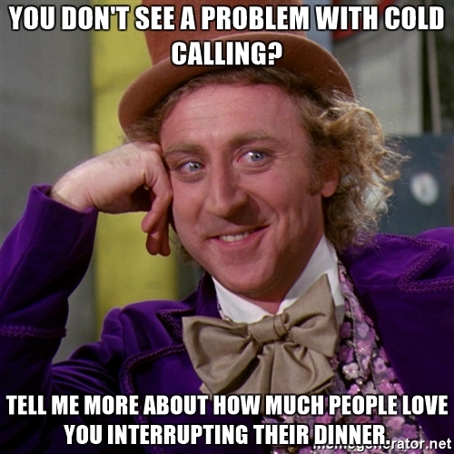 you-dont-see-a-problem-with-cold-calling-tell-me-more-about-how-much-people-love-you-interrupting-th